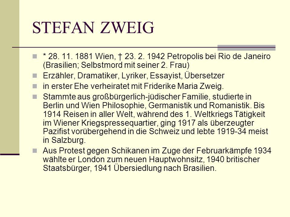 STEFAN ZWEIG * 28. 11. 1881 Wien, † 23. 2. 1942 Petropolis bei Rio de Janeiro (Brasilien; Selbstmord mit seiner 2. Frau) Erzähler, Dramatiker, Lyriker