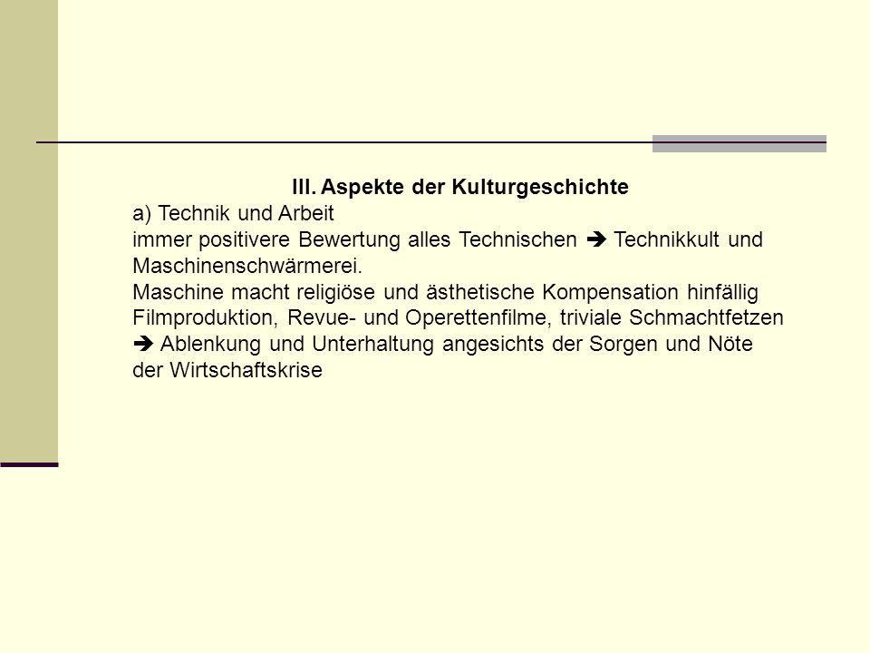 III. Aspekte der Kulturgeschichte a) Technik und Arbeit immer positivere Bewertung alles Technischen  Technikkult und Maschinenschwärmerei. Maschine
