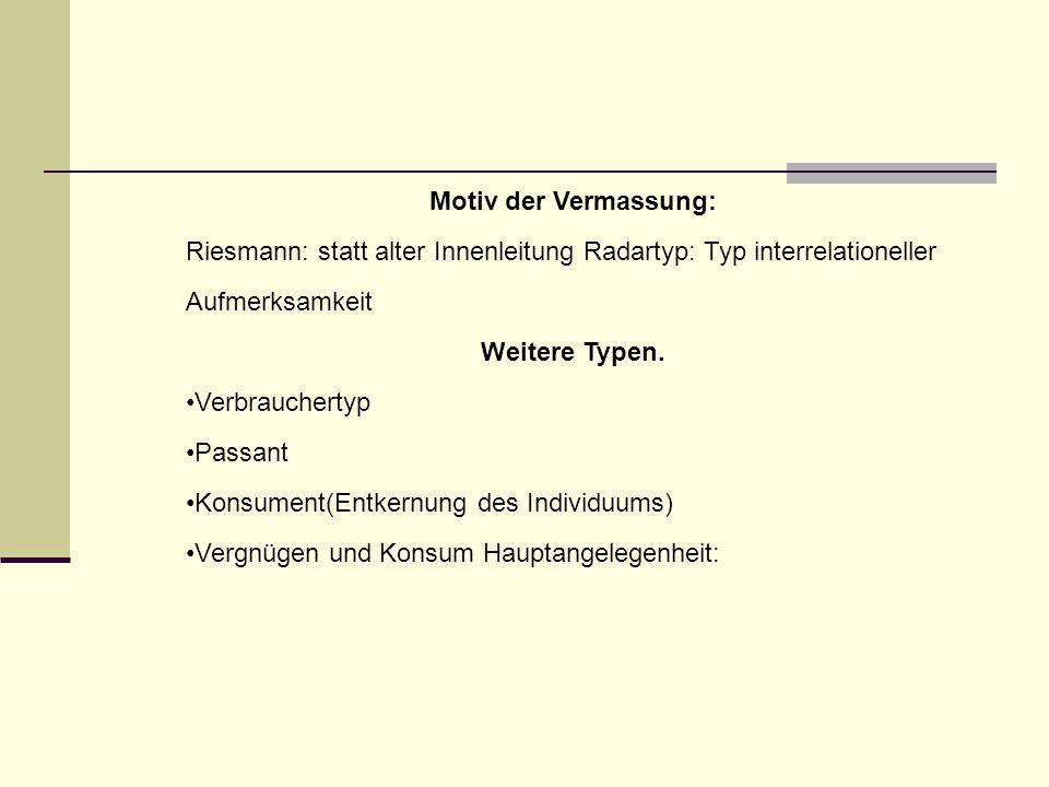 Motiv der Vermassung: Riesmann: statt alter Innenleitung Radartyp: Typ interrelationeller Aufmerksamkeit Weitere Typen. Verbrauchertyp Passant Konsume
