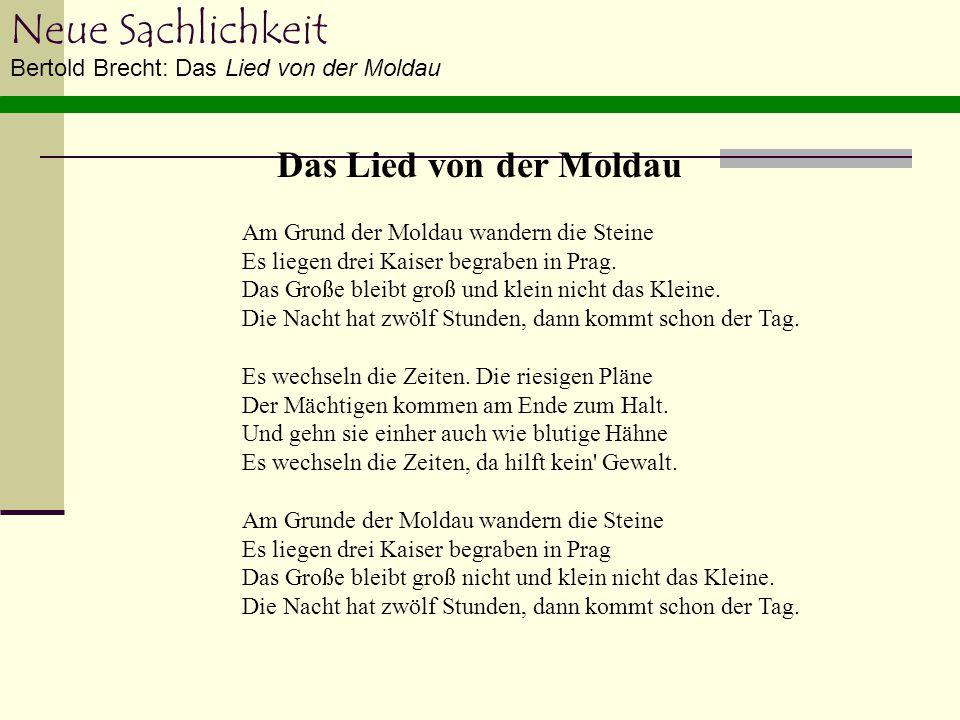 Neue Sachlichkeit Bertold Brecht: Das Lied von der Moldau Am Grund der Moldau wandern die Steine Es liegen drei Kaiser begraben in Prag. Das Große ble
