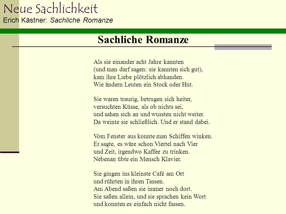Neue Sachlichkeit Erich Kästner: Sachliche Romanze Als sie einander acht Jahre kannten (und man darf sagen: sie kannten sich gut), kam ihre Liebe plöt