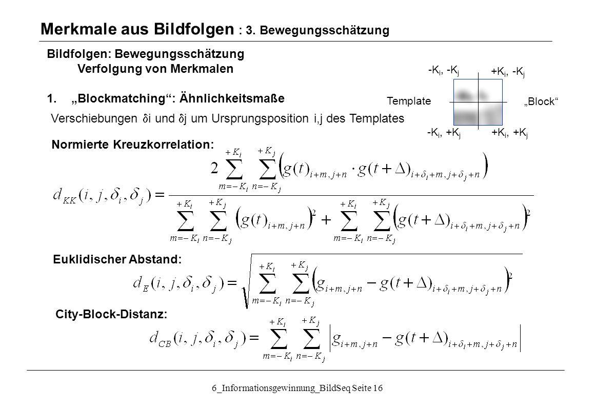 """6_Informationsgewinnung_BildSeq Seite 16 Bildfolgen: Bewegungsschätzung Verfolgung von Merkmalen 1.""""Blockmatching : Ähnlichkeitsmaße Merkmale aus Bildfolgen : 3."""