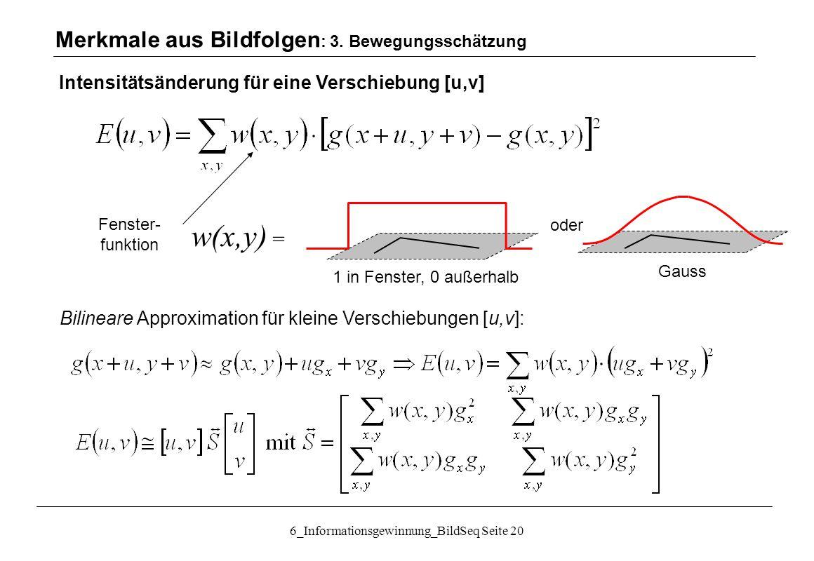 6_Informationsgewinnung_BildSeq Seite 20 Fenster- funktion oder w(x,y) = Gauss 1 in Fenster, 0 außerhalb Merkmale aus Bildfolgen : 3.