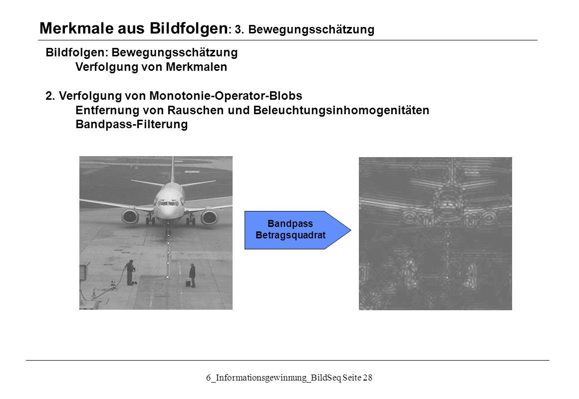 6_Informationsgewinnung_BildSeq Seite 28 Bildfolgen: Bewegungsschätzung Verfolgung von Merkmalen 2.