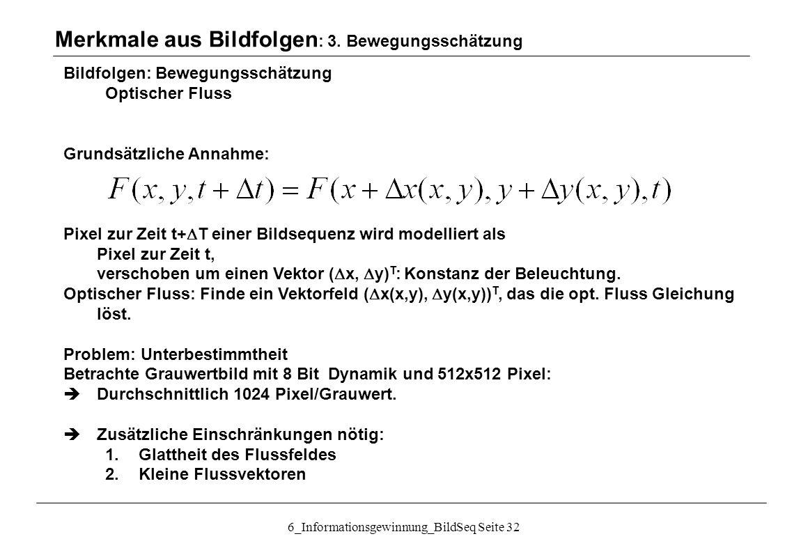 6_Informationsgewinnung_BildSeq Seite 32 Bildfolgen: Bewegungsschätzung Optischer Fluss Grundsätzliche Annahme: Pixel zur Zeit t+  T einer Bildsequenz wird modelliert als Pixel zur Zeit t, verschoben um einen Vektor (  x,  y) T : Konstanz der Beleuchtung.
