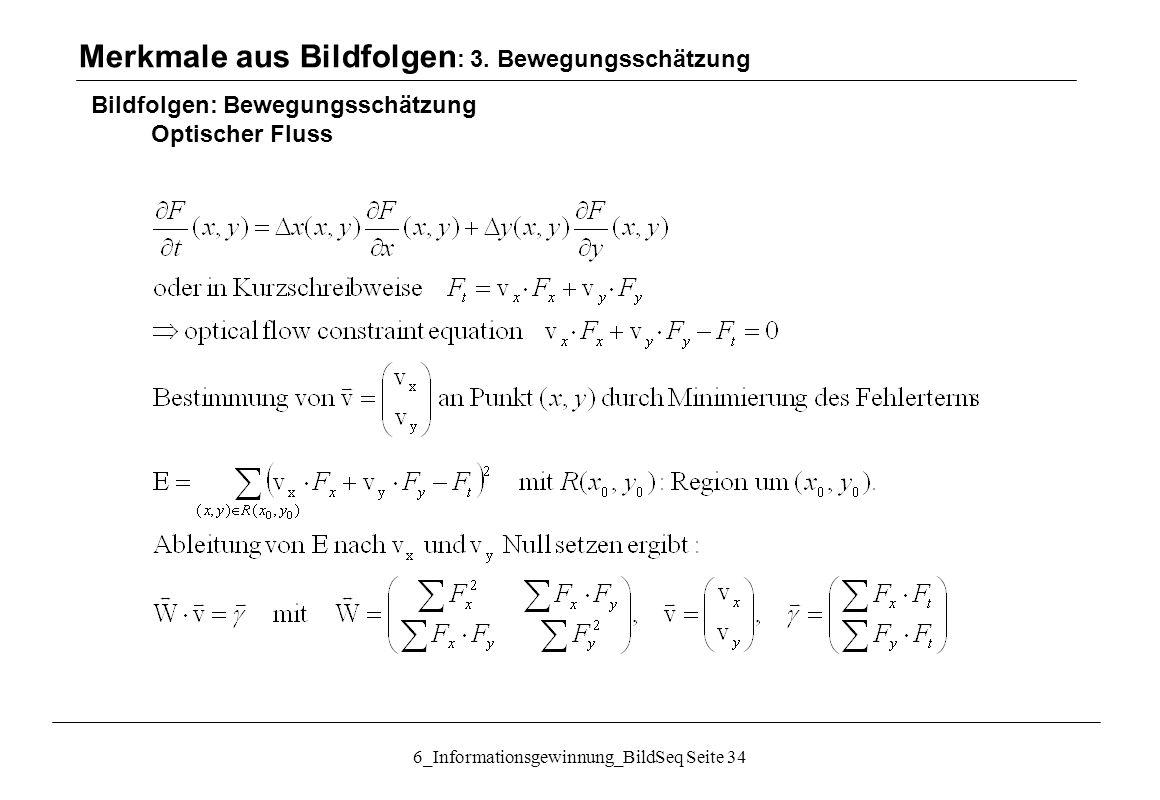 6_Informationsgewinnung_BildSeq Seite 34 Bildfolgen: Bewegungsschätzung Optischer Fluss Merkmale aus Bildfolgen : 3.