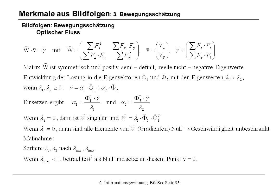 6_Informationsgewinnung_BildSeq Seite 35 Bildfolgen: Bewegungsschätzung Optischer Fluss Merkmale aus Bildfolgen : 3.