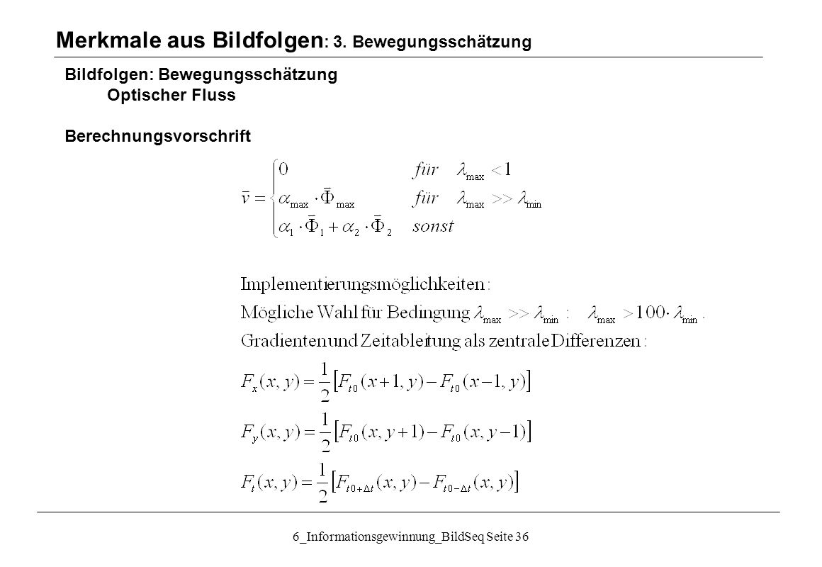 6_Informationsgewinnung_BildSeq Seite 36 Bildfolgen: Bewegungsschätzung Optischer Fluss Berechnungsvorschrift Merkmale aus Bildfolgen : 3.