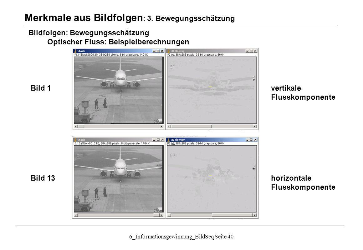 6_Informationsgewinnung_BildSeq Seite 40 Bild 1vertikale Flusskomponente Bild 13horizontale Flusskomponente Bildfolgen: Bewegungsschätzung Optischer Fluss: Beispielberechnungen Merkmale aus Bildfolgen : 3.