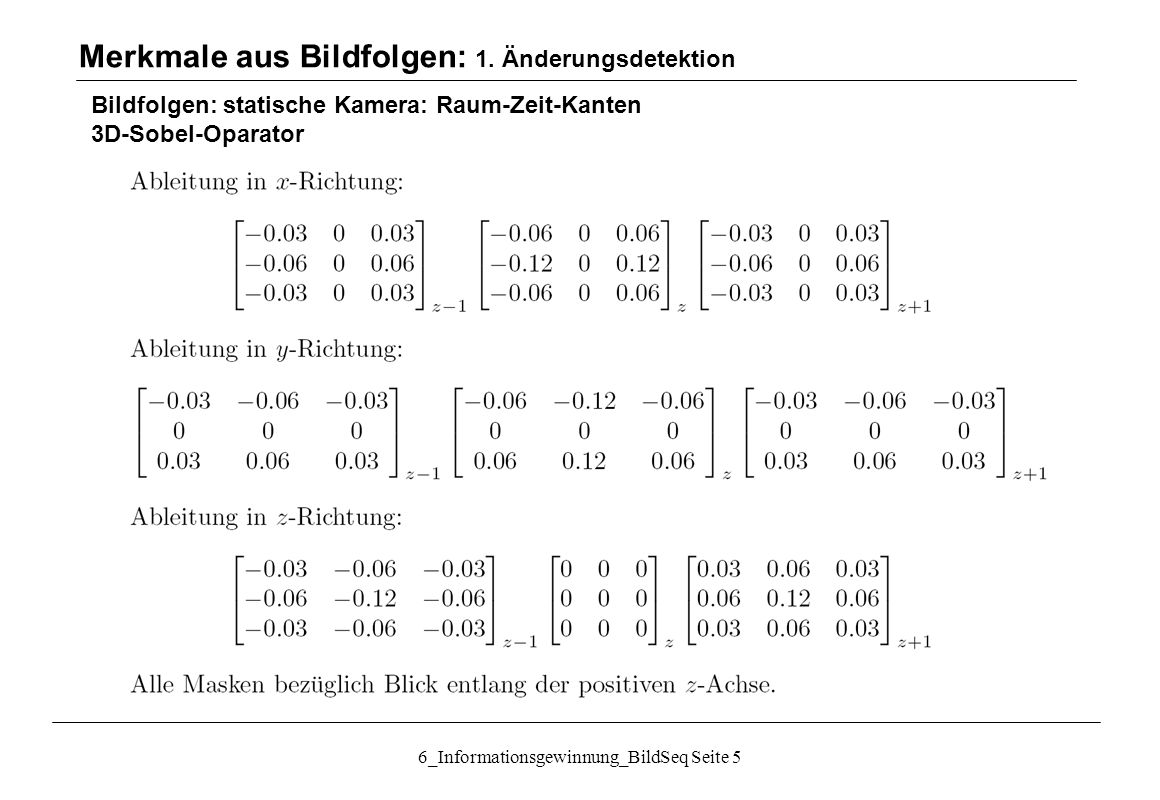 6_Informationsgewinnung_BildSeq Seite 5 Bildfolgen: statische Kamera: Raum-Zeit-Kanten 3D-Sobel-Oparator Merkmale aus Bildfolgen: 1.