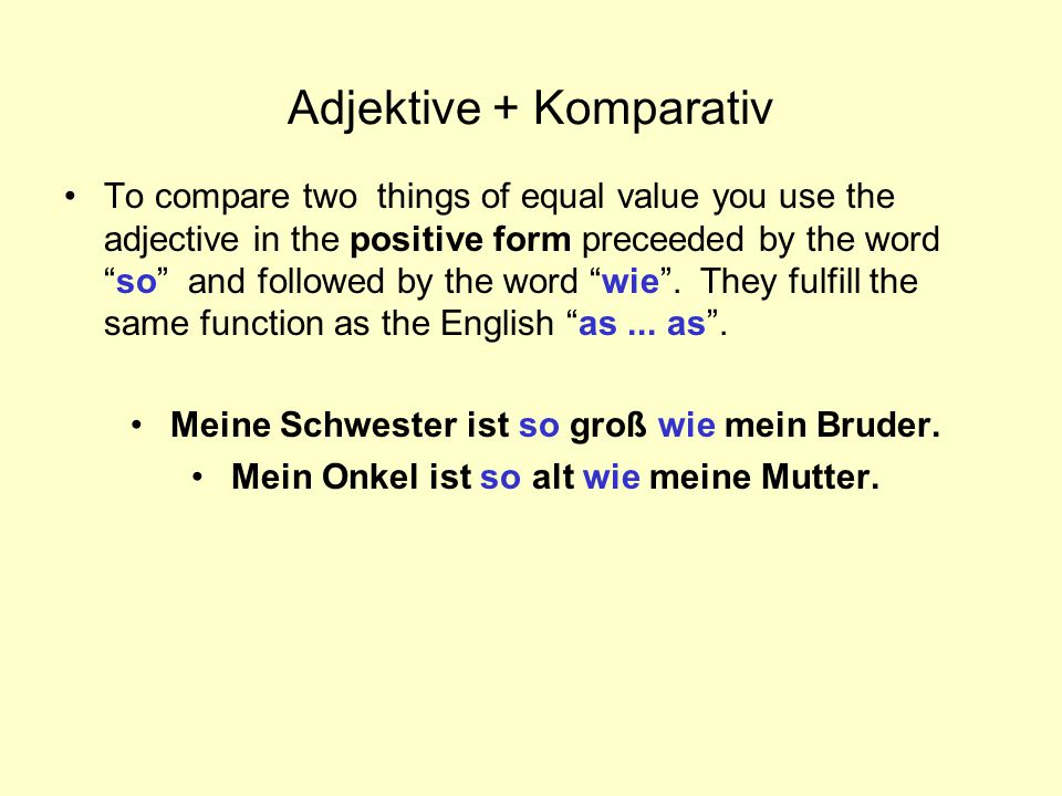 "Adjektive + Komparativ To compare two things of equal value you use the adjective in the positive form preceeded by the word ""so"" and followed by the"