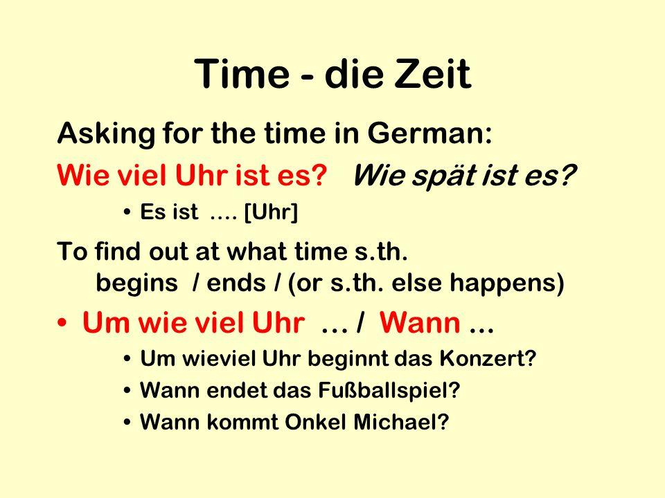 Time - die Zeit Asking for the time in German: Wie viel Uhr ist es? Wie spät ist es? Es ist …. [Uhr] To find out at what time s.th. begins / ends / (o