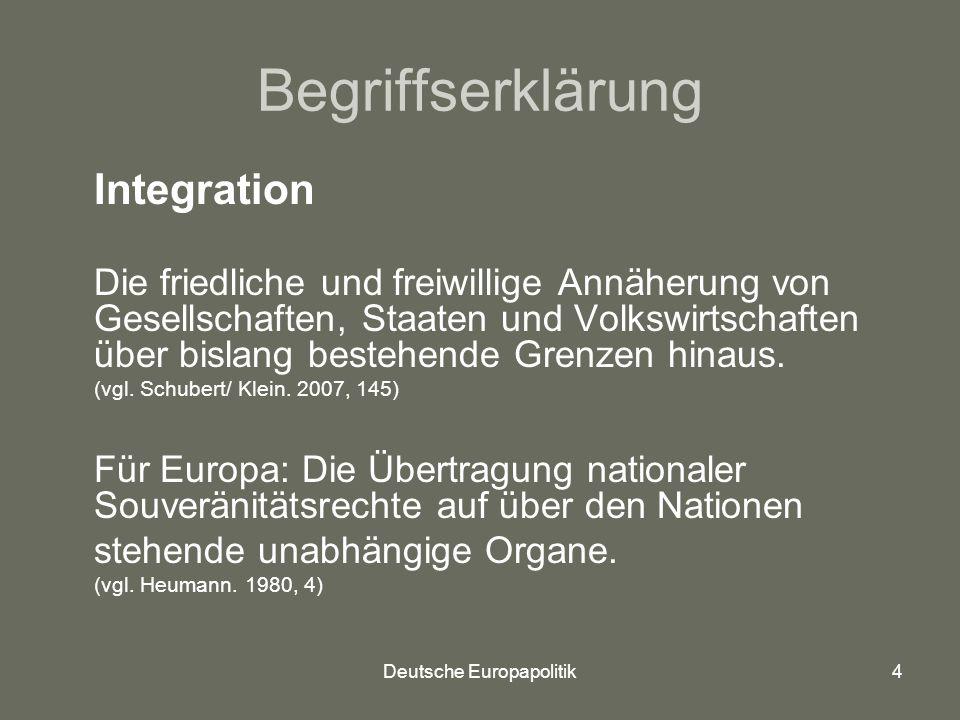Deutsche Europapolitik4 Begriffserklärung Integration Die friedliche und freiwillige Annäherung von Gesellschaften, Staaten und Volkswirtschaften über bislang bestehende Grenzen hinaus.