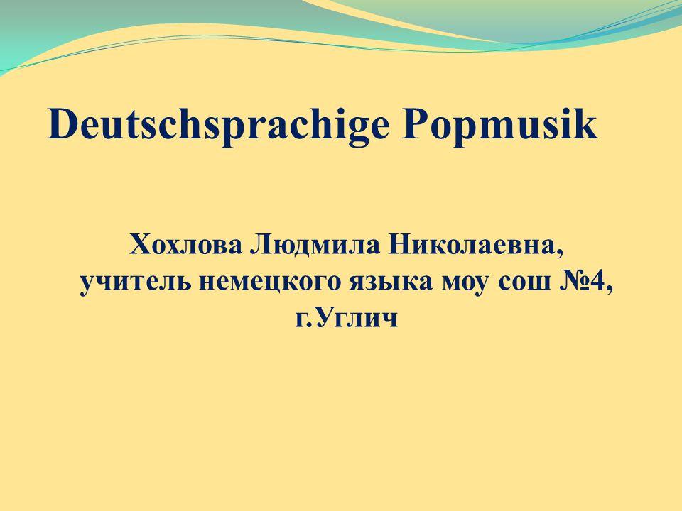 Deutschsprachige Popmusik Хохлова Людмила Николаевна, учитель немецкого языка моу сош №4, г.Углич