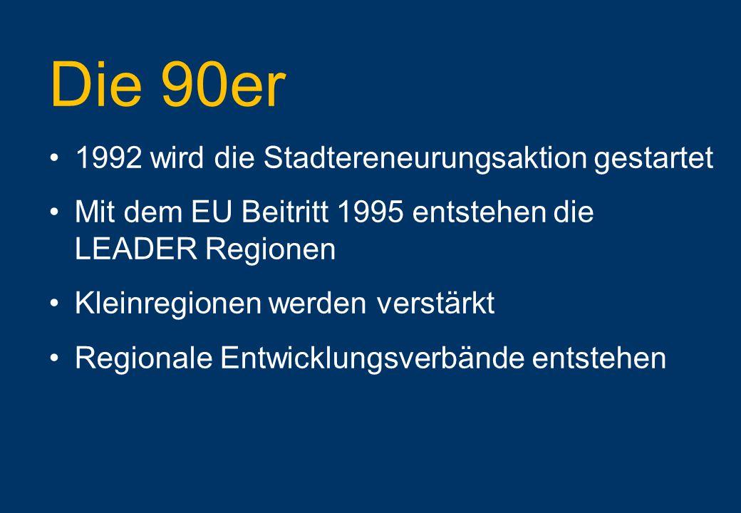 Die 90er 1992 wird die Stadtereneurungsaktion gestartet Mit dem EU Beitritt 1995 entstehen die LEADER Regionen Kleinregionen werden verstärkt Regionale Entwicklungsverbände entstehen