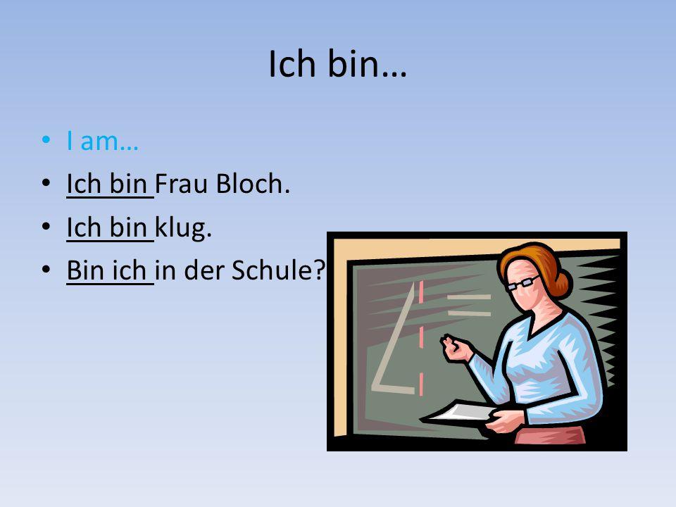 Ich bin… I am… Ich bin Frau Bloch. Ich bin klug. Bin ich in der Schule?