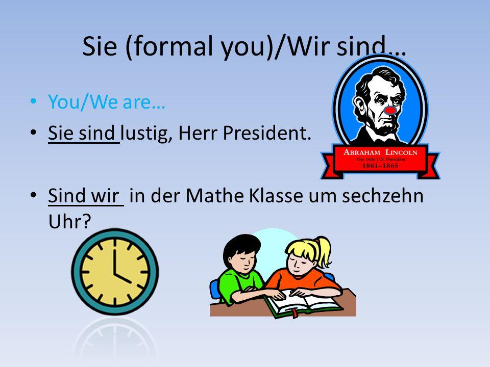 Sie (formal you)/Wir sind… You/We are… Sie sind lustig, Herr President. Sind wir in der Mathe Klasse um sechzehn Uhr?