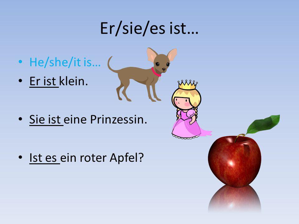 Er/sie/es ist… He/she/it is… Er ist klein. Sie ist eine Prinzessin. Ist es ein roter Apfel?