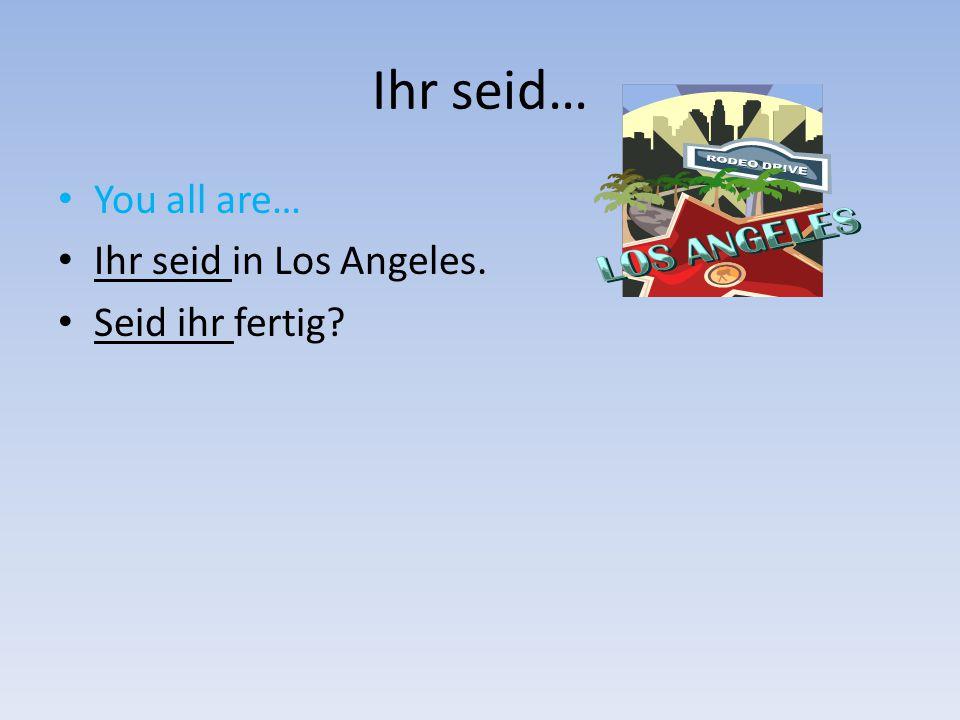 Ihr seid… You all are… Ihr seid in Los Angeles. Seid ihr fertig?