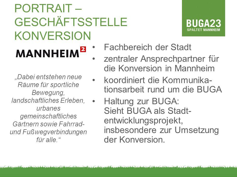 PORTRAIT – GESCHÄFTSSTELLE KONVERSION Fachbereich der Stadt zentraler Ansprechpartner für die Konversion in Mannheim koordiniert die Kommunika- tionsarbeit rund um die BUGA Haltung zur BUGA: Sieht BUGA als Stadt- entwicklungsprojekt, insbesondere zur Umsetzung der Konversion.