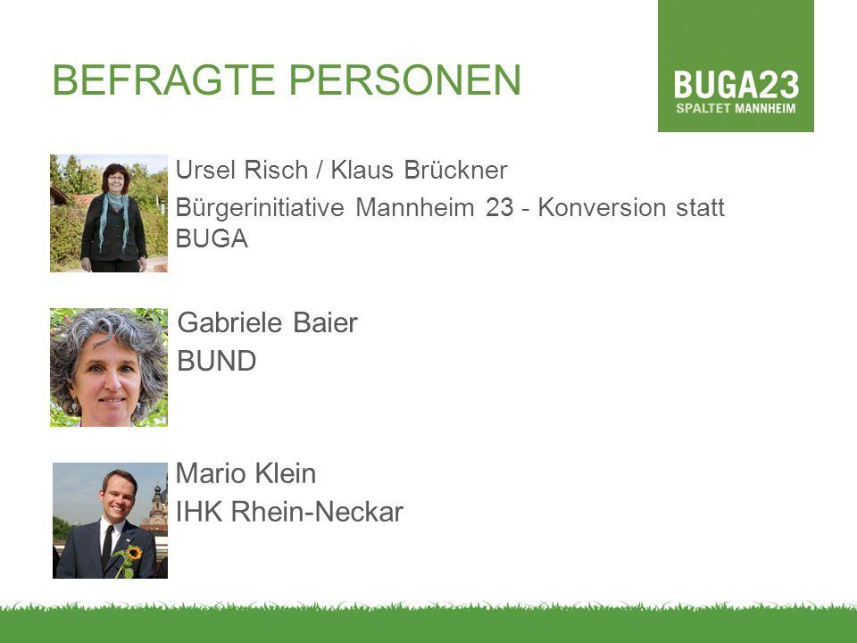 BEFRAGTE PERSONEN Ursel Risch / Klaus Brückner Bürgerinitiative Mannheim 23 - Konversion statt BUGA Gabriele Baier BUND Mario Klein IHK Rhein-Neckar