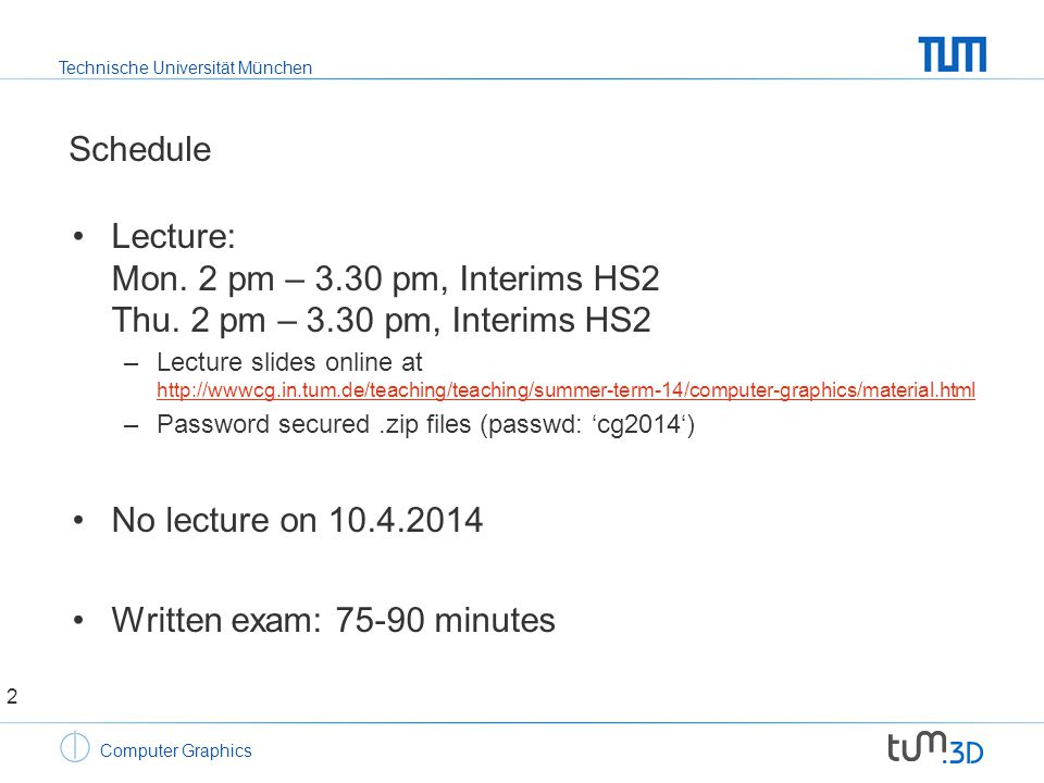 Technische Universität München Computer Graphics Computer graphics - general infos Lecture slides –Lecture slides available beforehand –Contain links to additional material Lecture attendance is highly recommended –On-board examples, sometimes similar to what is asked in the exam –Answers to specific questions increase understanding –Hints on important sub-topics –Discussion of previous exams throughout the lecture 3
