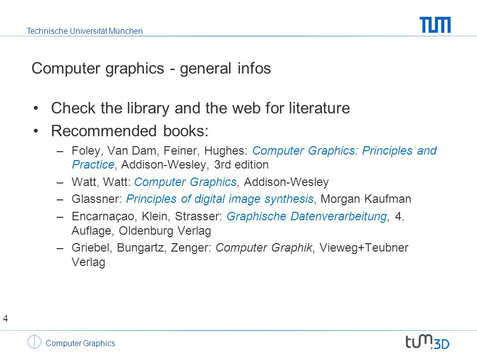 Technische Universität München Computer Graphics Computer graphics - general infos Check the library and the web for literature Recommended books: –Foley, Van Dam, Feiner, Hughes: Computer Graphics: Principles and Practice, Addison-Wesley, 3rd edition –Watt, Watt: Computer Graphics, Addison-Wesley –Glassner: Principles of digital image synthesis, Morgan Kaufman –Encarnaçao, Klein, Strasser: Graphische Datenverarbeitung, 4.