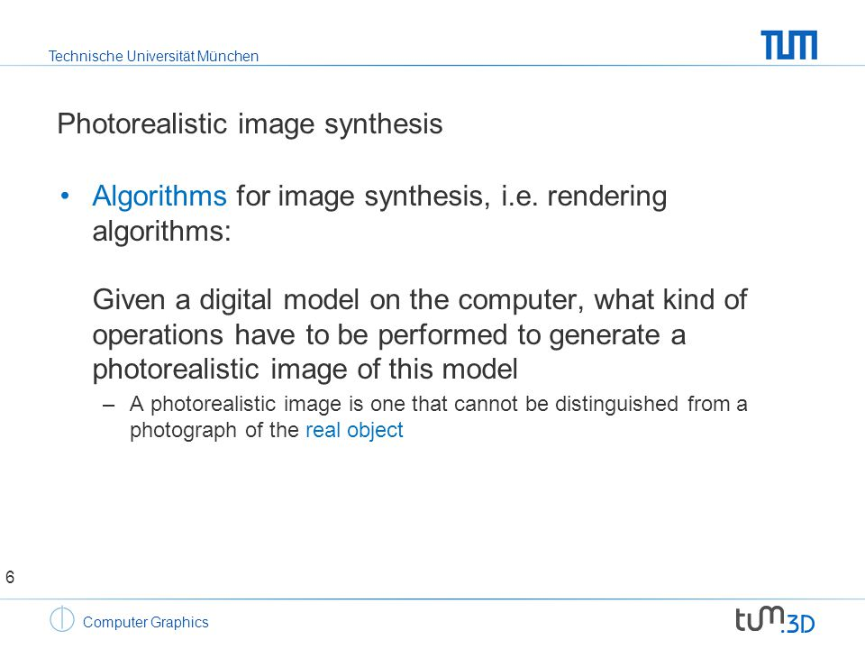 Technische Universität München Computer Graphics Photorealistic image synthesis Algorithms for image synthesis, i.e.