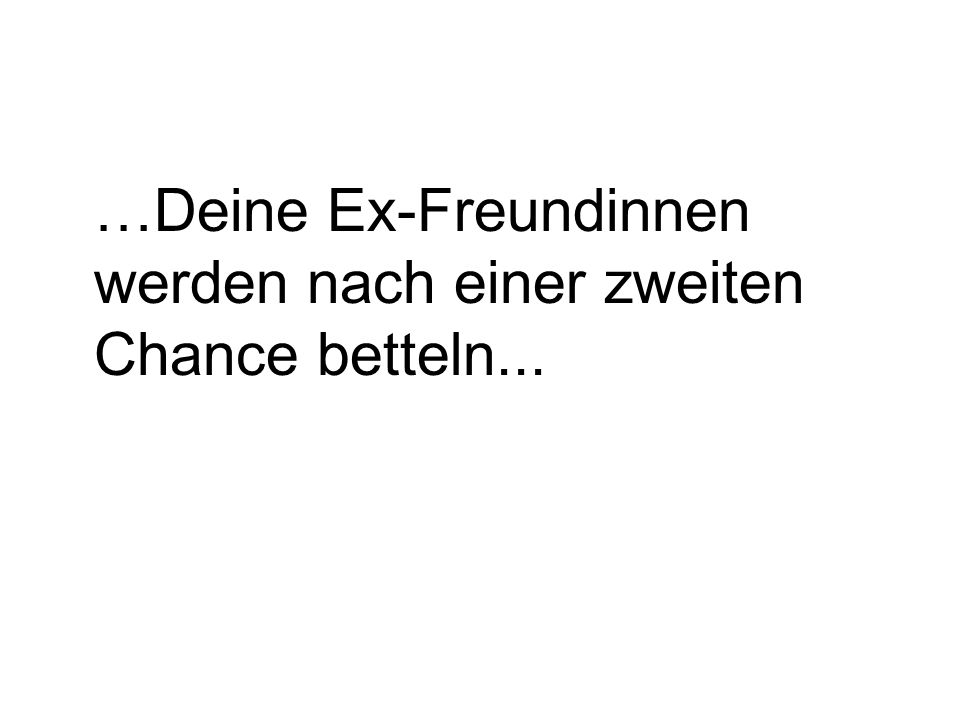 …Deine Ex-Freundinnen werden nach einer zweiten Chance betteln...