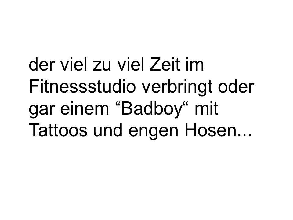 """der viel zu viel Zeit im Fitnessstudio verbringt oder gar einem """"Badboy"""" mit Tattoos und engen Hosen..."""