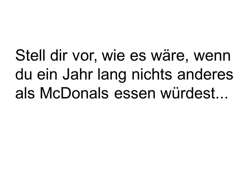 Stell dir vor, wie es wäre, wenn du ein Jahr lang nichts anderes als McDonals essen würdest...
