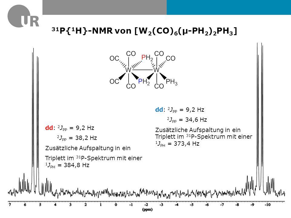 31 P{ 1 H}-NMR von [W 2 (CO) 6 (µ-PH 2 ) 2 PH 3 ] dd: 2 J PP = 35,1 Hz 2 J PP = 38,2 Hz Zusätzliche Aufspaltung in ein Quartett im 31 P-Spektrum mit einer 1 J PH = 354,2 Hz