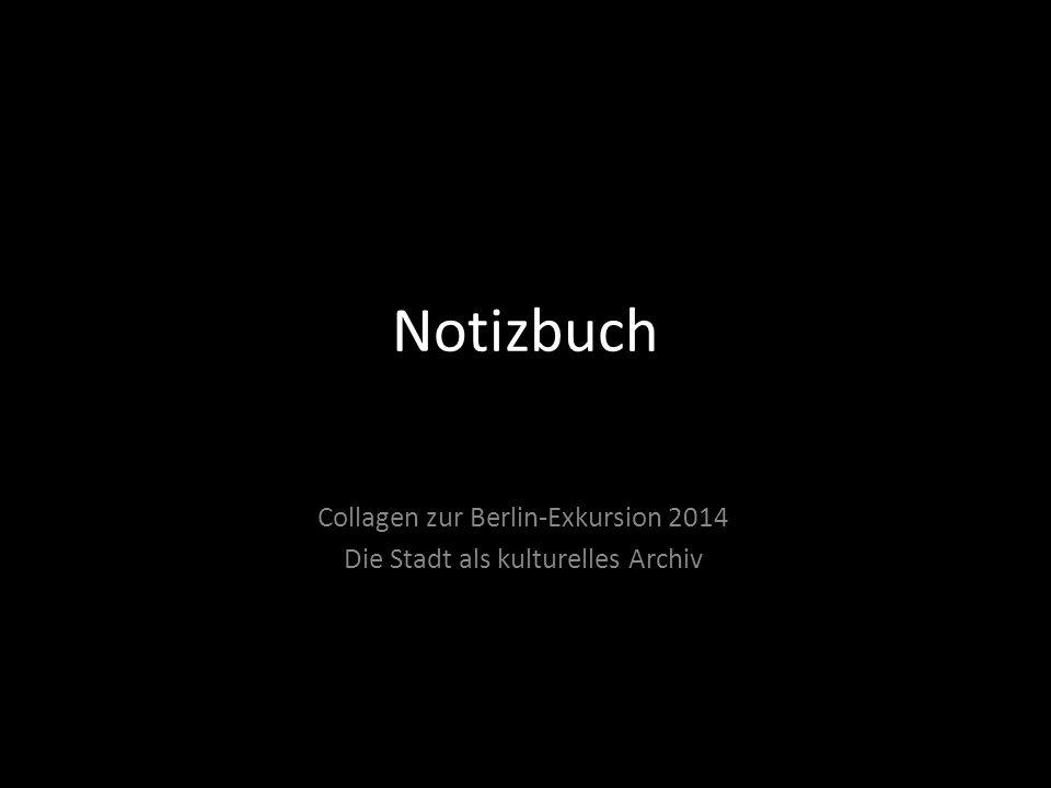 Notizbuch Collagen zur Berlin-Exkursion 2014 Die Stadt als kulturelles Archiv