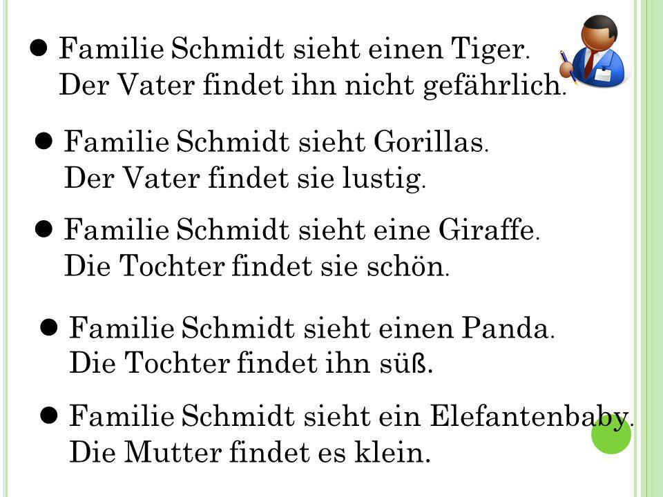 Familie Schmidt sieht einen Tiger. Der Vater findet ihn nicht gefährlich. Familie Schmidt sieht Gorillas. Der Vater findet sie lustig. Familie Schmidt