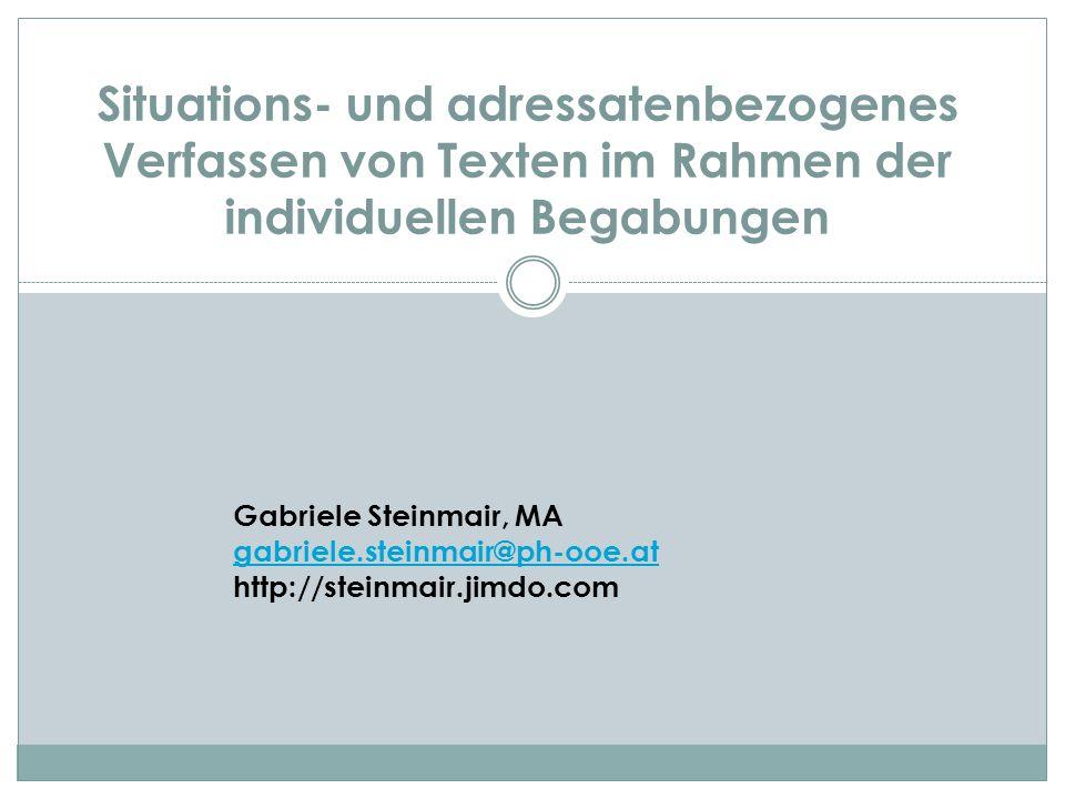 Situations- und adressatenbezogenes Verfassen von Texten im Rahmen der individuellen Begabungen Gabriele Steinmair, MA gabriele.steinmair@ph-ooe.at ht