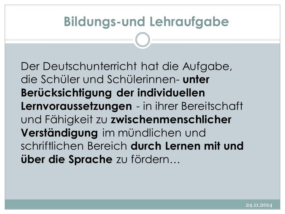 Bildungs-und Lehraufgabe 24.11.2014 Der Deutschunterricht hat die Aufgabe, die Schüler und Schülerinnen- unter Berücksichtigung der individuellen Lern