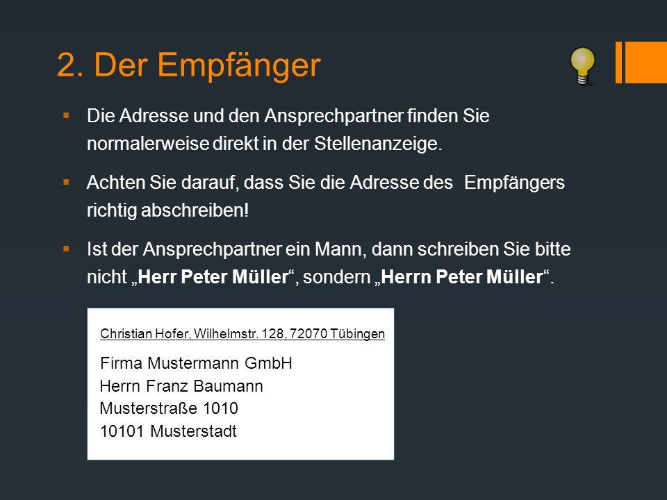 2. Der Empfänger  Die Adresse und den Ansprechpartner finden Sie normalerweise direkt in der Stellenanzeige.  Achten Sie darauf, dass Sie die Adress