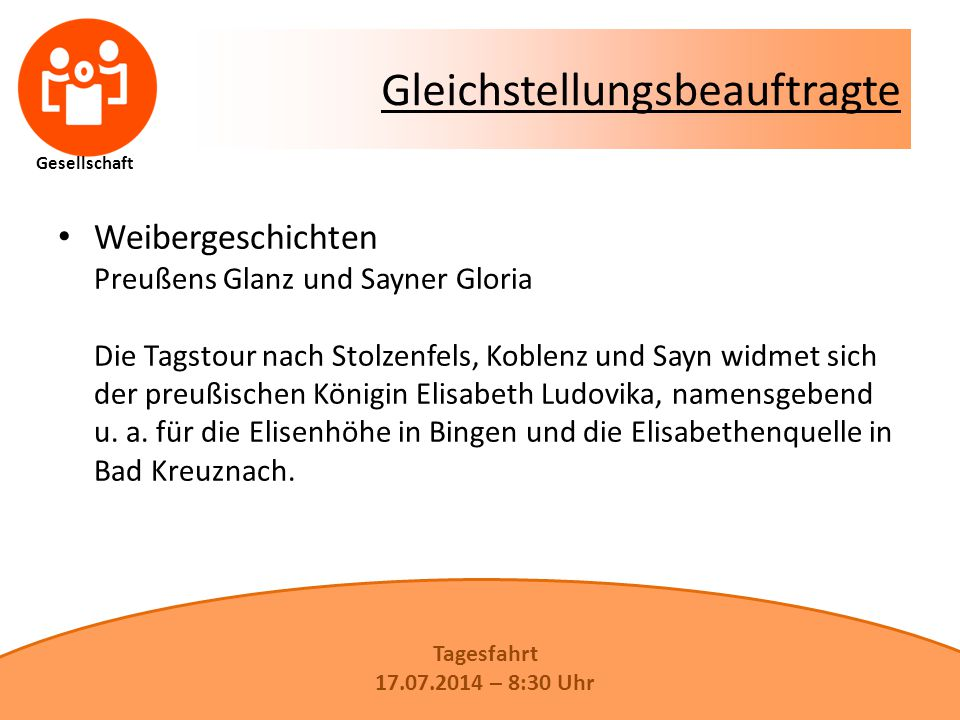 Gesellschaft Gleichstellungsbeauftragte Weibergeschichten Preußens Glanz und Sayner Gloria Die Tagstour nach Stolzenfels, Koblenz und Sayn widmet sich der preußischen Königin Elisabeth Ludovika, namensgebend u.