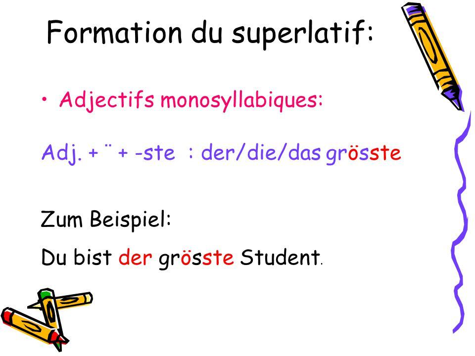 Formation du superlatif: Adjectifs monosyllabiques: Zum Beispiel: Du bist der grösste Student. Adj. + ¨ + -ste : der/die/das grösste
