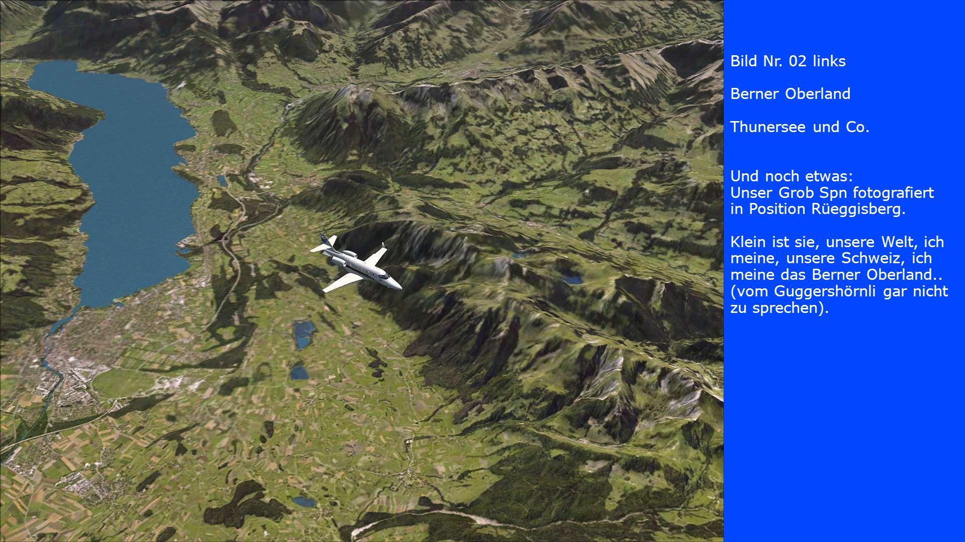 Bild Nr. 02 links Berner Oberland Thunersee und Co. Und noch etwas: Unser Grob Spn fotografiert in Position Rüeggisberg. Klein ist sie, unsere Welt, i