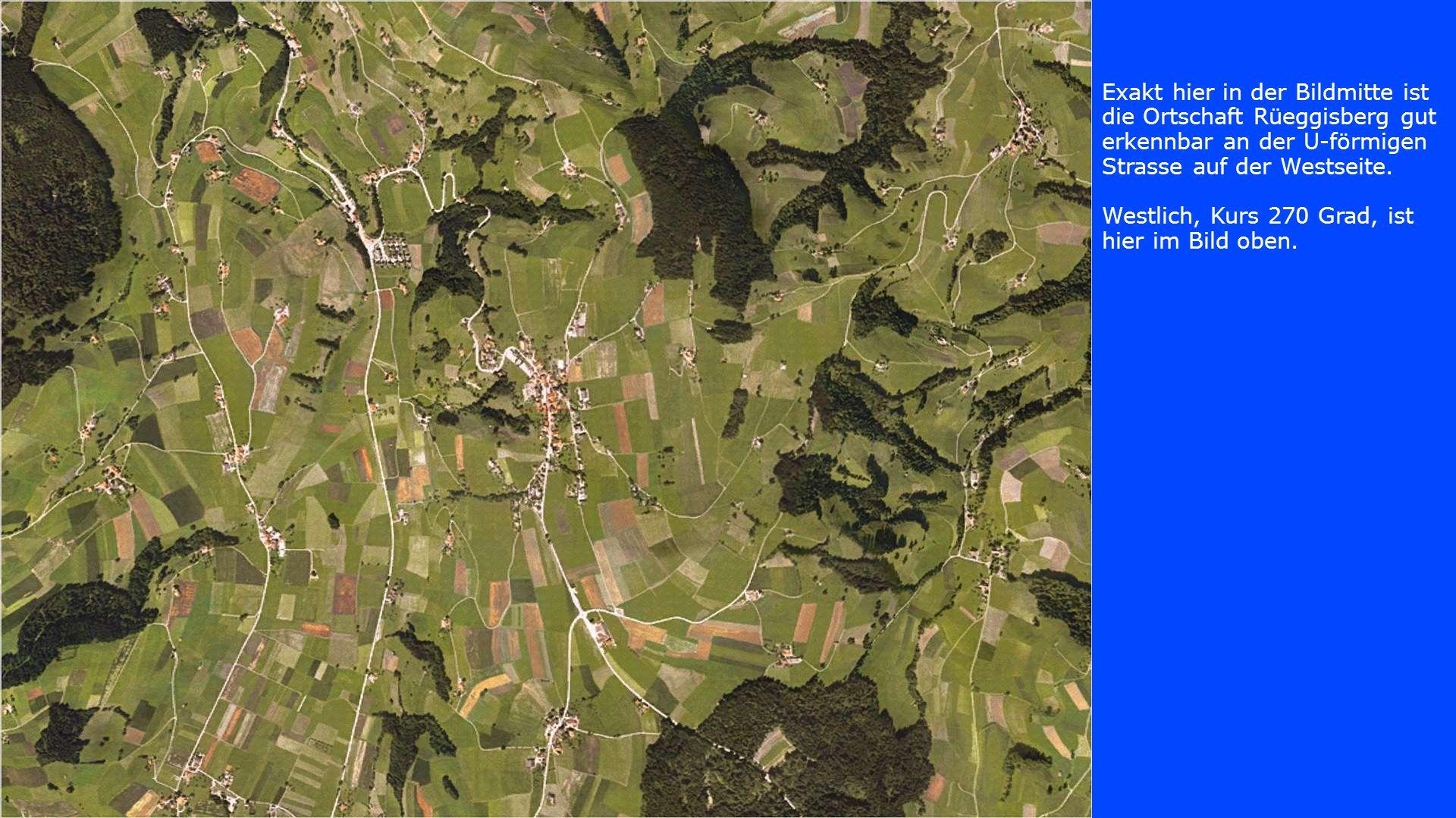 Exakt hier in der Bildmitte ist die Ortschaft Rüeggisberg gut erkennbar an der U-förmigen Strasse auf der Westseite. Westlich, Kurs 270 Grad, ist hier