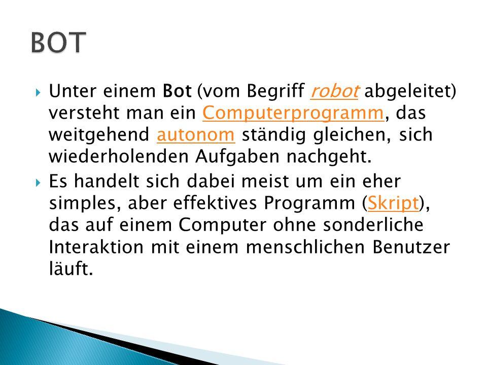  Unter einem Bot (vom Begriff robot abgeleitet) versteht man ein Computerprogramm, das weitgehend autonom ständig gleichen, sich wiederholenden Aufgaben nachgeht.robotComputerprogrammautonom  Es handelt sich dabei meist um ein eher simples, aber effektives Programm (Skript), das auf einem Computer ohne sonderliche Interaktion mit einem menschlichen Benutzer läuft.Skript
