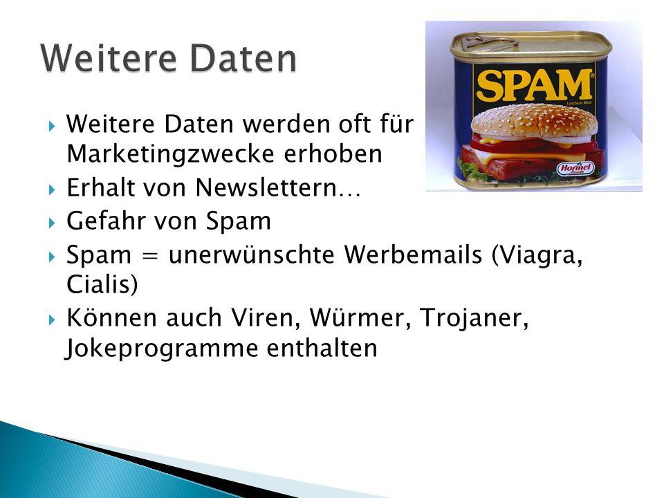  Weitere Daten werden oft für Marketingzwecke erhoben  Erhalt von Newslettern…  Gefahr von Spam  Spam = unerwünschte Werbemails (Viagra, Cialis)  Können auch Viren, Würmer, Trojaner, Jokeprogramme enthalten