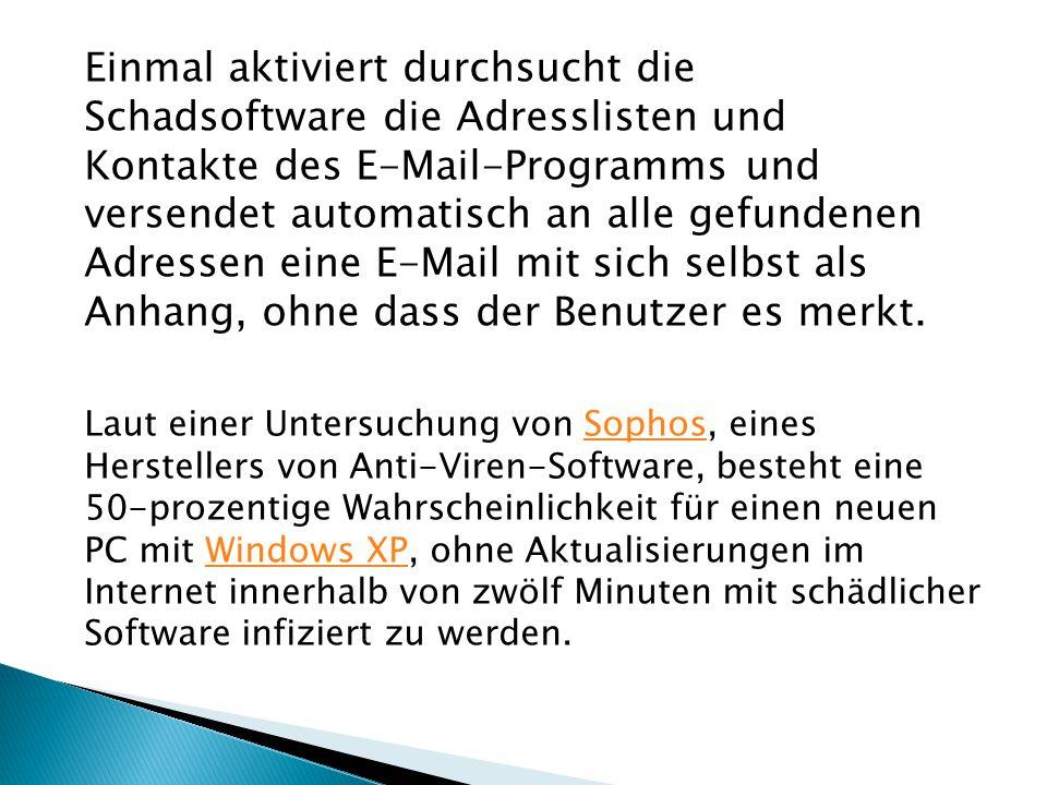 Laut einer Untersuchung von Sophos, eines Herstellers von Anti-Viren-Software, besteht eine 50-prozentige Wahrscheinlichkeit für einen neuen PC mit Windows XP, ohne Aktualisierungen im Internet innerhalb von zwölf Minuten mit schädlicher Software infiziert zu werden.SophosWindows XP Einmal aktiviert durchsucht die Schadsoftware die Adresslisten und Kontakte des E-Mail-Programms und versendet automatisch an alle gefundenen Adressen eine E-Mail mit sich selbst als Anhang, ohne dass der Benutzer es merkt.