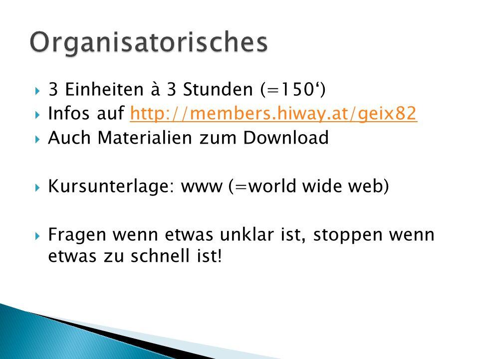  3 Einheiten à 3 Stunden (=150')  Infos auf http://members.hiway.at/geix82http://members.hiway.at/geix82  Auch Materialien zum Download  Kursunterlage: www (=world wide web)  Fragen wenn etwas unklar ist, stoppen wenn etwas zu schnell ist!