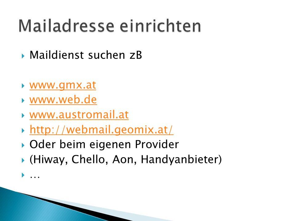  Maildienst suchen zB  www.gmx.at www.gmx.at  www.web.de www.web.de  www.austromail.at www.austromail.at  http://webmail.geomix.at/ http://webmail.geomix.at/  Oder beim eigenen Provider  (Hiway, Chello, Aon, Handyanbieter) ……
