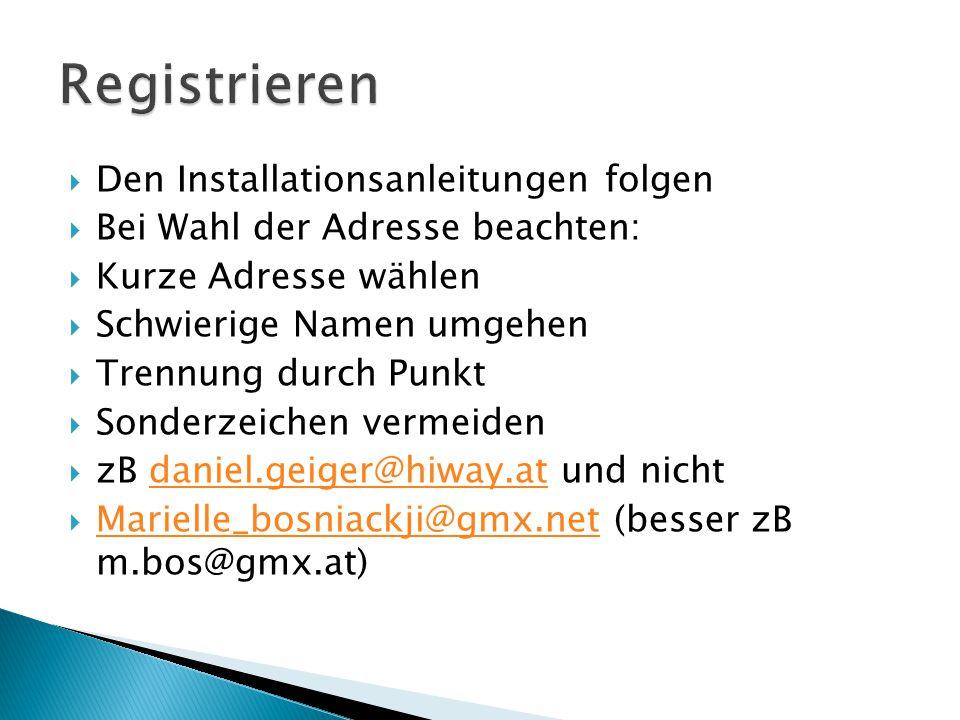  Den Installationsanleitungen folgen  Bei Wahl der Adresse beachten:  Kurze Adresse wählen  Schwierige Namen umgehen  Trennung durch Punkt  Sonderzeichen vermeiden  zB daniel.geiger@hiway.at und nichtdaniel.geiger@hiway.at  Marielle_bosniackji@gmx.net (besser zB m.bos@gmx.at) Marielle_bosniackji@gmx.net