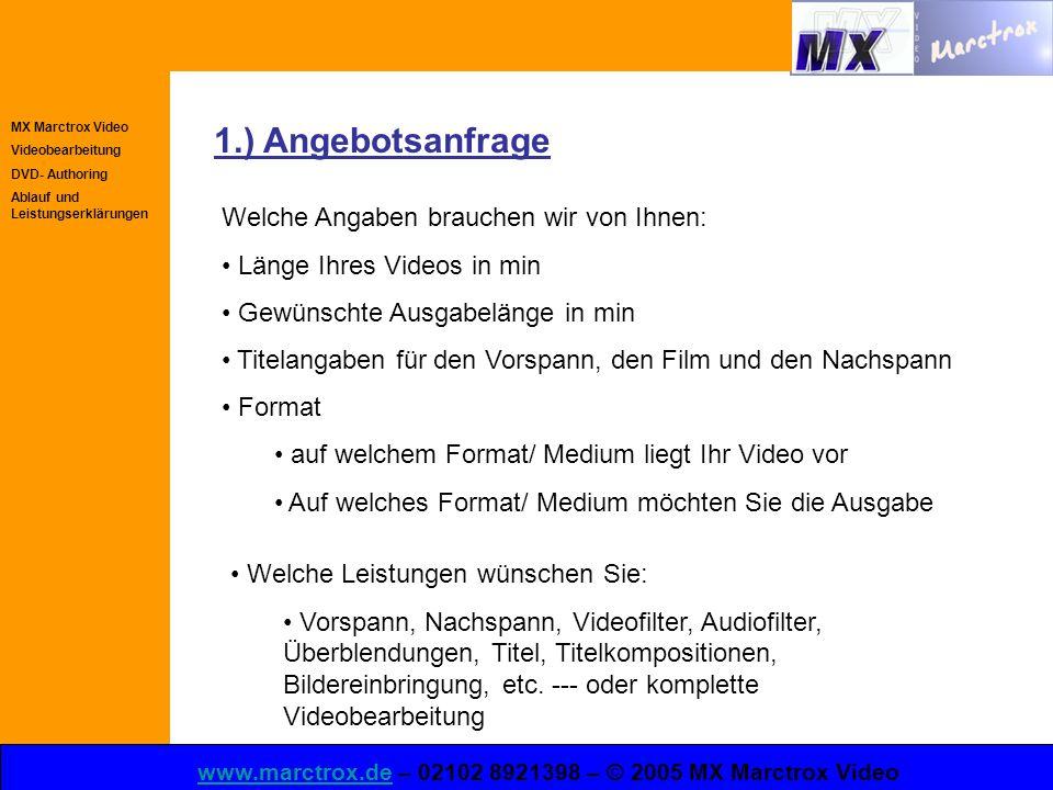 MX Marctrox Video Videobearbeitung DVD- Authoring Ablauf und Leistungserklärungen www.marctrox.dewww.marctrox.de – 02102 8921398 – © 2005 MX Marctrox Video 1.) Angebotsanfrage Welche Angaben brauchen wir von Ihnen: Länge Ihres Videos in min Gewünschte Ausgabelänge in min Titelangaben für den Vorspann, den Film und den Nachspann Format auf welchem Format/ Medium liegt Ihr Video vor Auf welches Format/ Medium möchten Sie die Ausgabe Welche Leistungen wünschen Sie: Vorspann, Nachspann, Videofilter, Audiofilter, Überblendungen, Titel, Titelkompositionen, Bildereinbringung, etc.