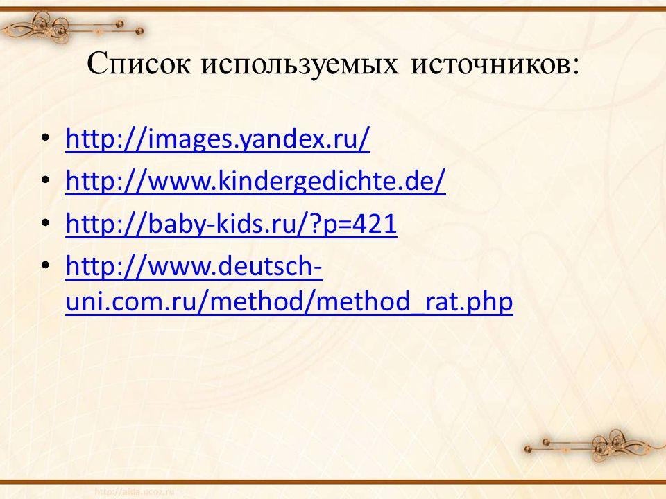 Список используемых источников: http://images.yandex.ru/ http://www.kindergedichte.de/ http://baby-kids.ru/?p=421 http://www.deutsch- uni.com.ru/method/method_rat.php http://www.deutsch- uni.com.ru/method/method_rat.php