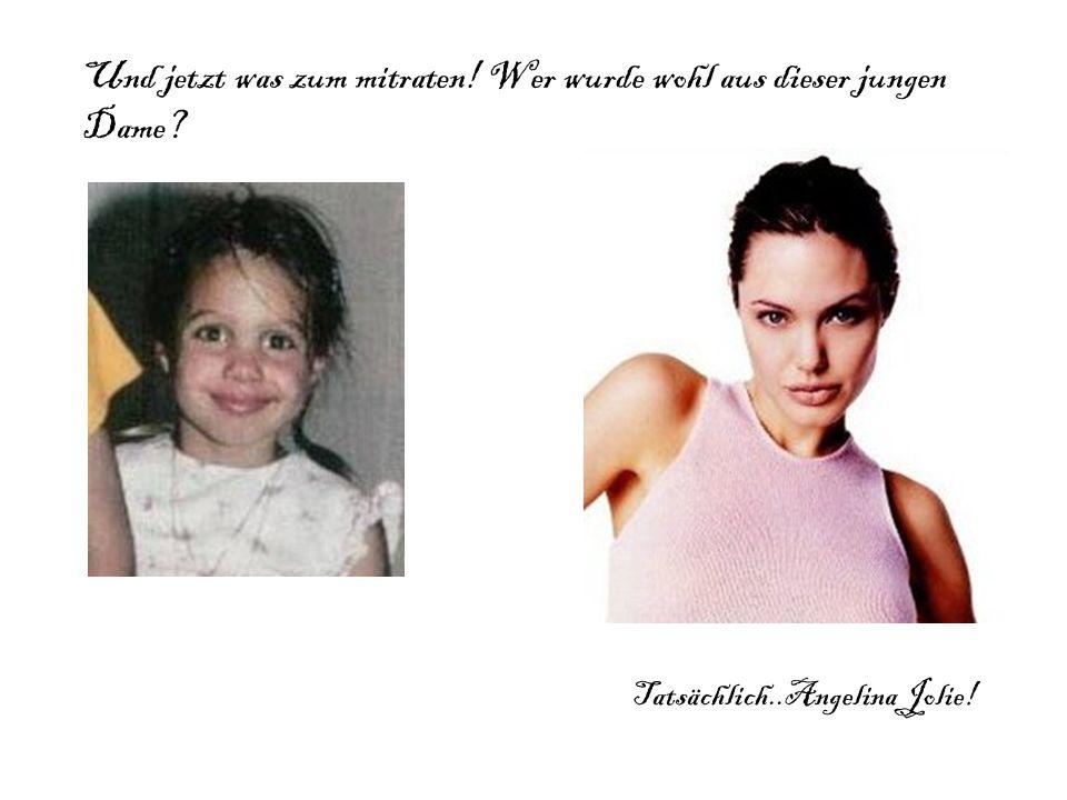 Und jetzt was zum mitraten! Wer wurde wohl aus dieser jungen Dame? Tatsächlich..Angelina Jolie!